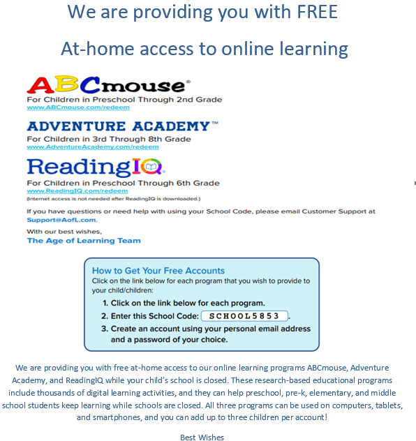 We are providing you with free at-home access to our online learning programs ABCmouse, Adventure Academy, and ReadingIQ while your child's school is closed. These research-based educational programs include thousands of digital learning activities, and they can help preschool, pre-k, elementary, and middle school students keep learning while schools are closed. All three programs can be used on computers, tablets, and smartphones, and you can add up to three children per account!
